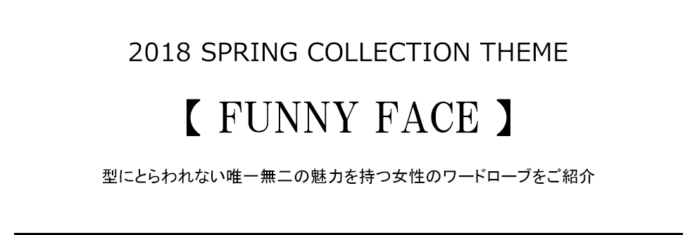 2018 SPRING COLLECTION THEME【FUNNY FACE】型にとらわれない唯一無二の魅力を持つ女性のワードローブをご紹介